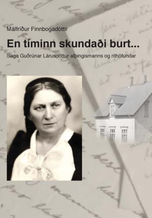En tíminn skundaði burt... Saga Guðrúnar Lárusdóttur alþingismanns og rithöfundar